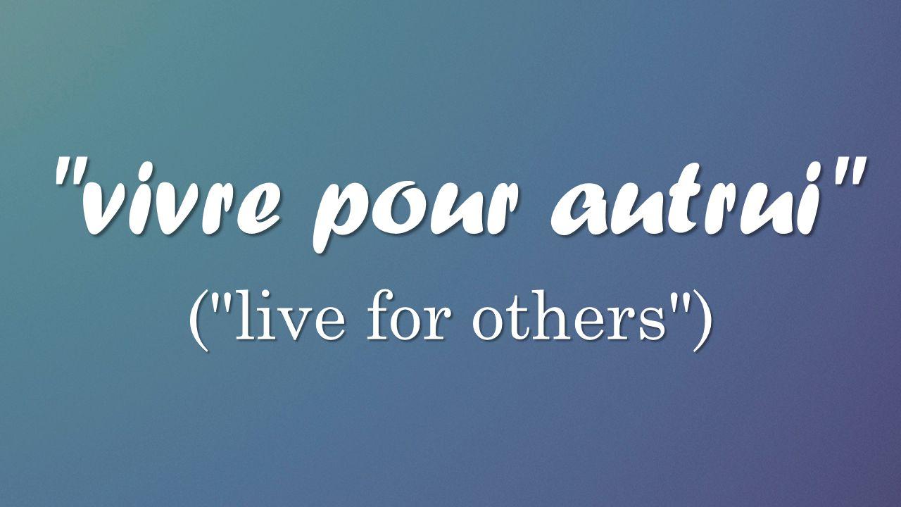 vivre pour autrui ( live for others )
