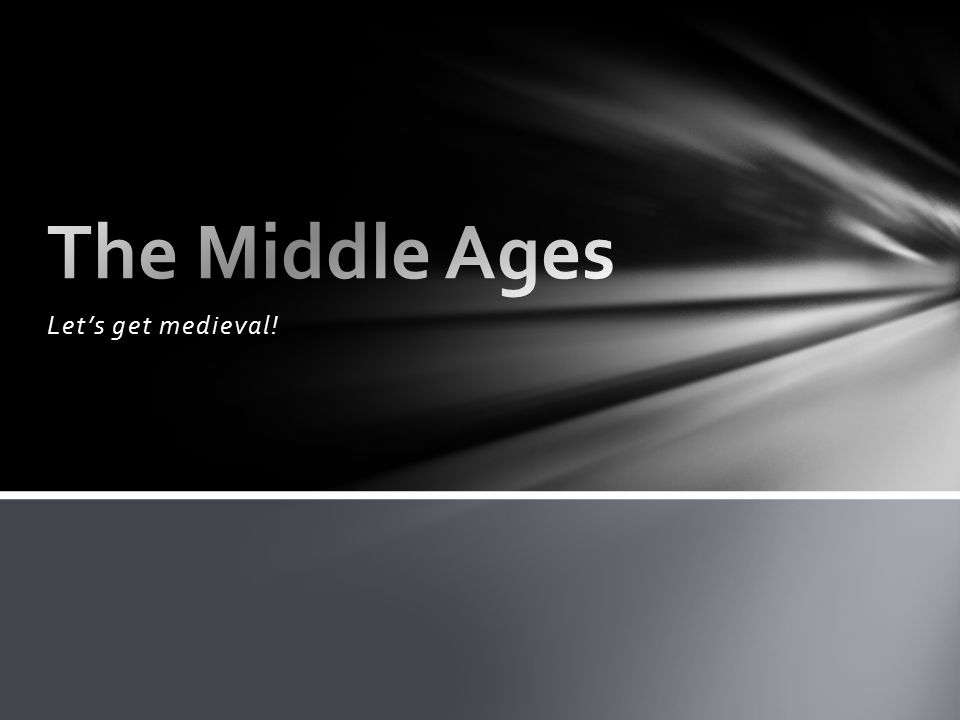 The Middle Ages Let's get medieval!