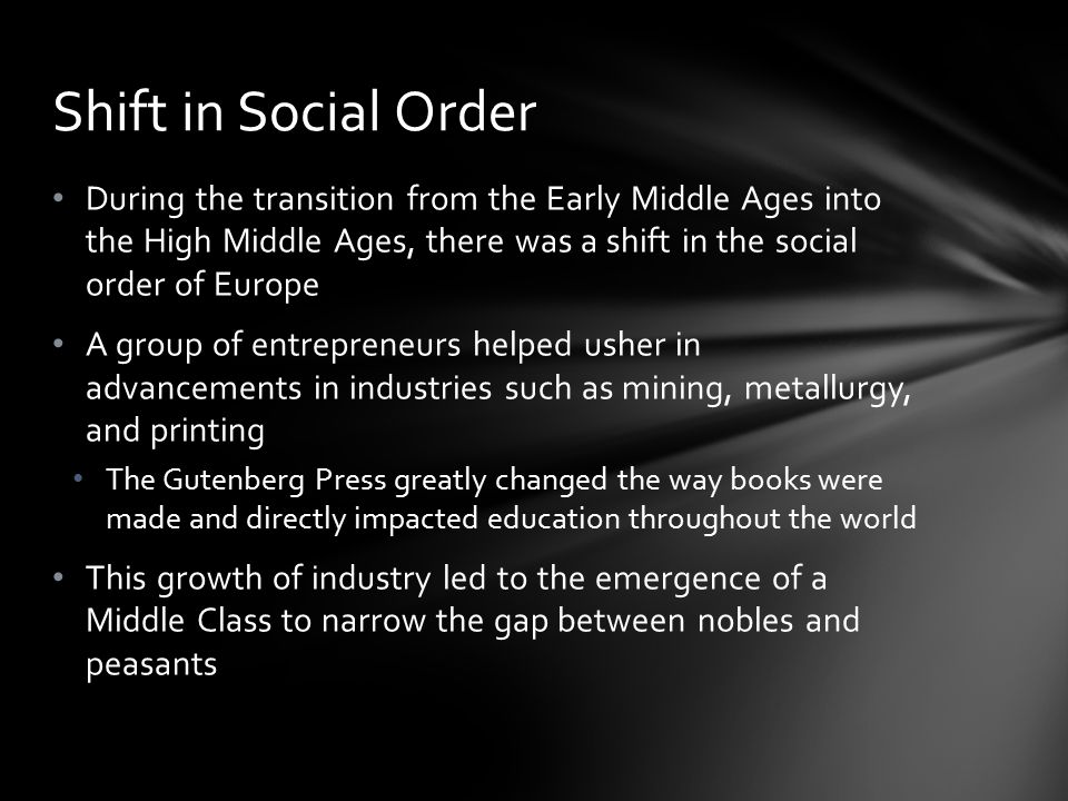 Shift in Social Order During the transition from the Early Middle Ages into the High Middle Ages, there was a shift in the social order of Europe.