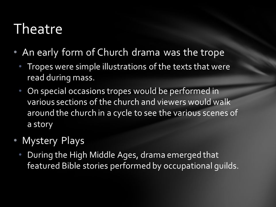 Theatre An early form of Church drama was the trope Mystery Plays