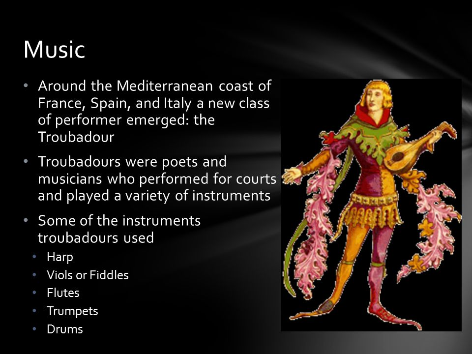 Music Around the Mediterranean coast of France, Spain, and Italy a new class of performer emerged: the Troubadour.