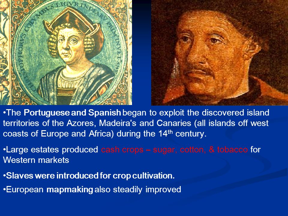 The Portuguese and Spanish began to exploit the discovered island territories of the Azores, Madeira s and Canaries (all islands off west coasts of Europe and Africa) during the 14th century.