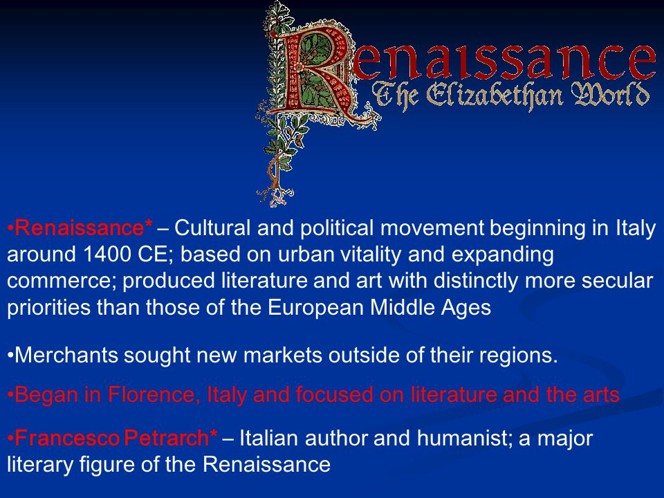 Renaissance* – Cultural and political movement beginning in Italy around 1400 CE; based on urban vitality and expanding commerce; produced literature and art with distinctly more secular priorities than those of the European Middle Ages