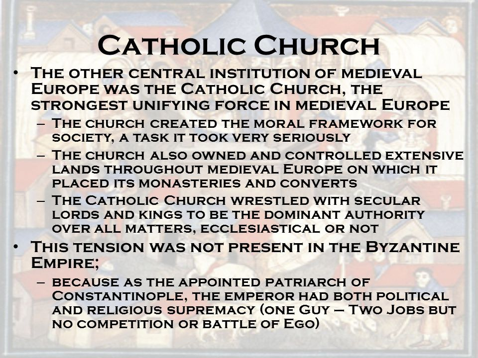 Catholic Church The other central institution of medieval Europe was the Catholic Church, the strongest unifying force in medieval Europe.