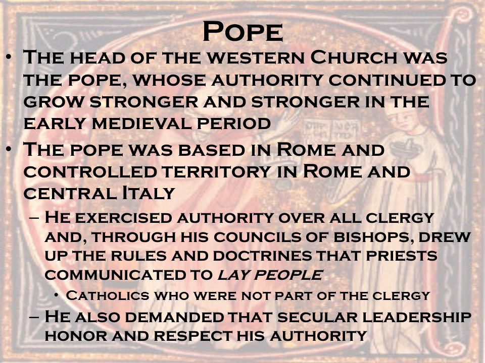 Pope The head of the western Church was the pope, whose authority continued to grow stronger and stronger in the early medieval period.