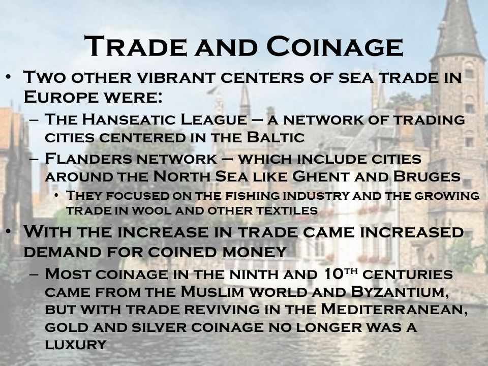 Trade and Coinage Two other vibrant centers of sea trade in Europe were: The Hanseatic League – a network of trading cities centered in the Baltic.
