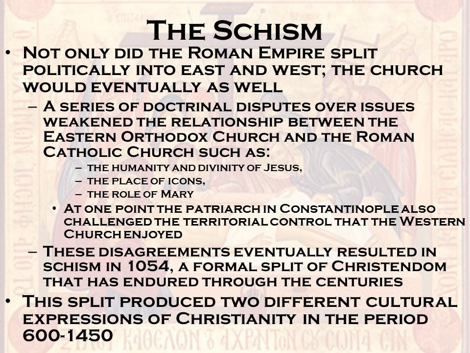 The Schism Not only did the Roman Empire split politically into east and west; the church would eventually as well.