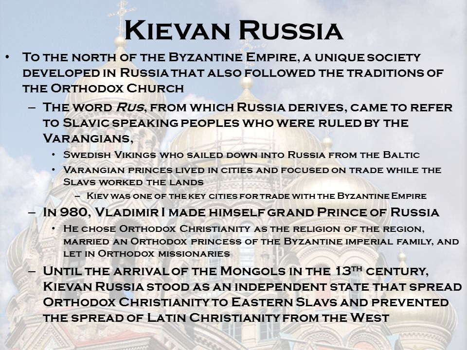 Kievan Russia To the north of the Byzantine Empire, a unique society developed in Russia that also followed the traditions of the Orthodox Church.