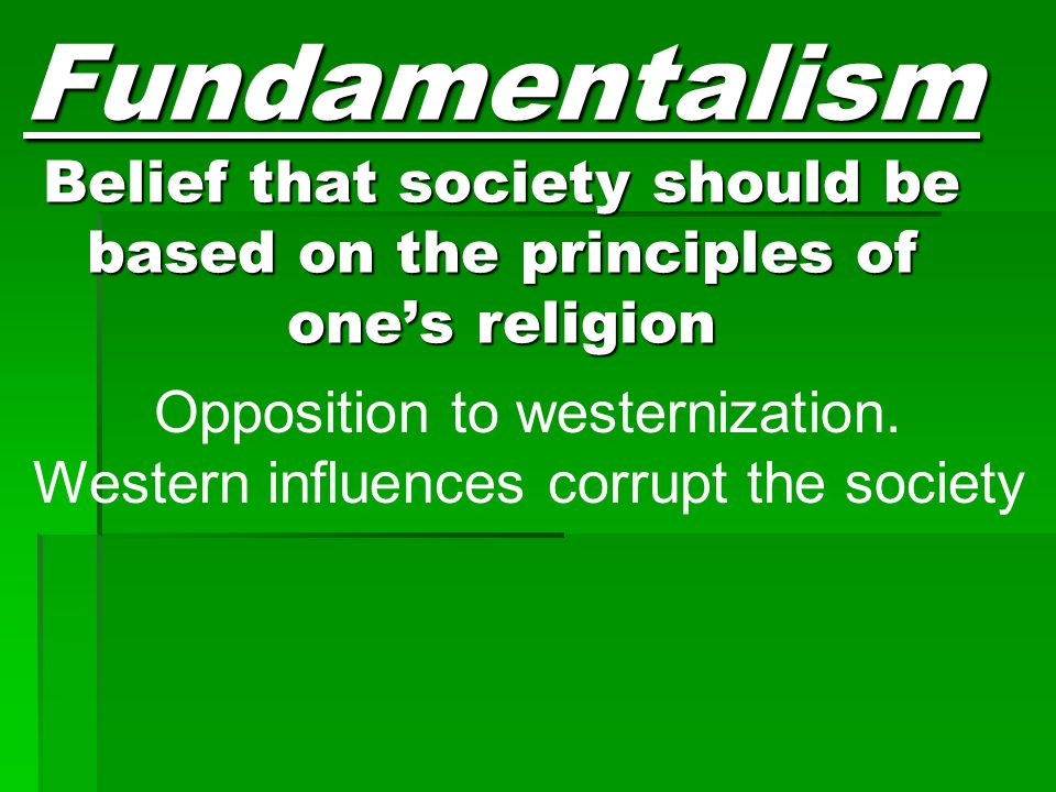 Fundamentalism Belief that society should be based on the principles of one's religion