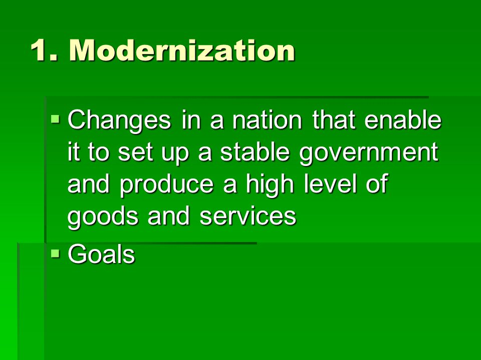 1. Modernization Changes in a nation that enable it to set up a stable government and produce a high level of goods and services.