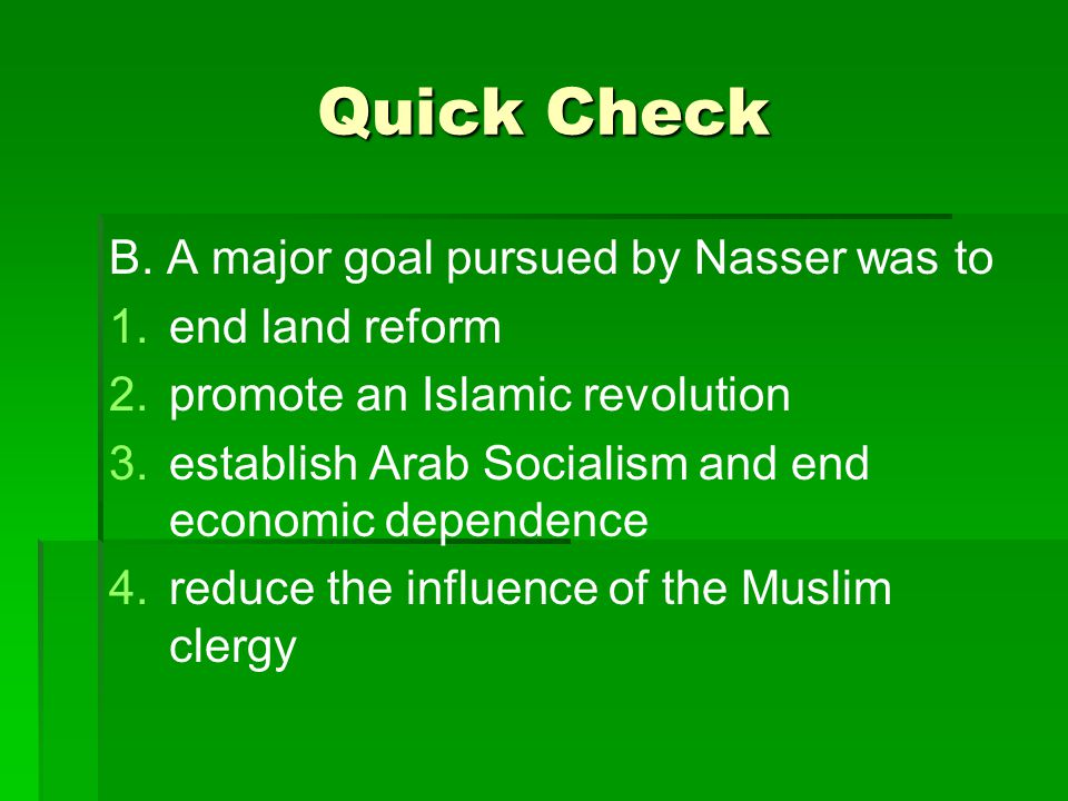 Quick Check B. A major goal pursued by Nasser was to end land reform