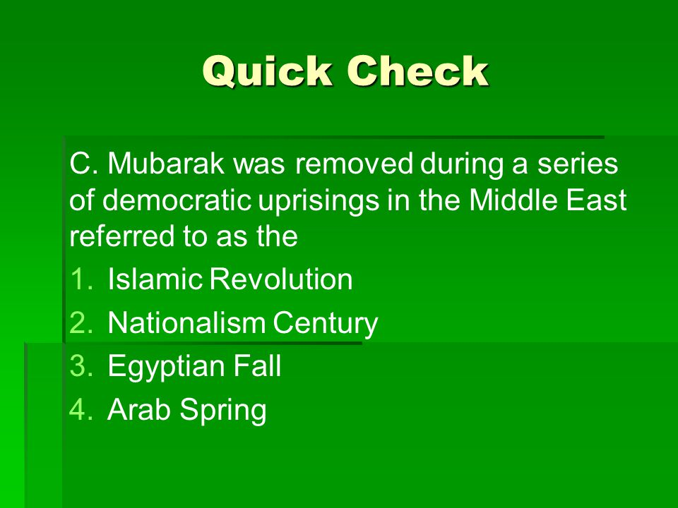 Quick Check C. Mubarak was removed during a series of democratic uprisings in the Middle East referred to as the.