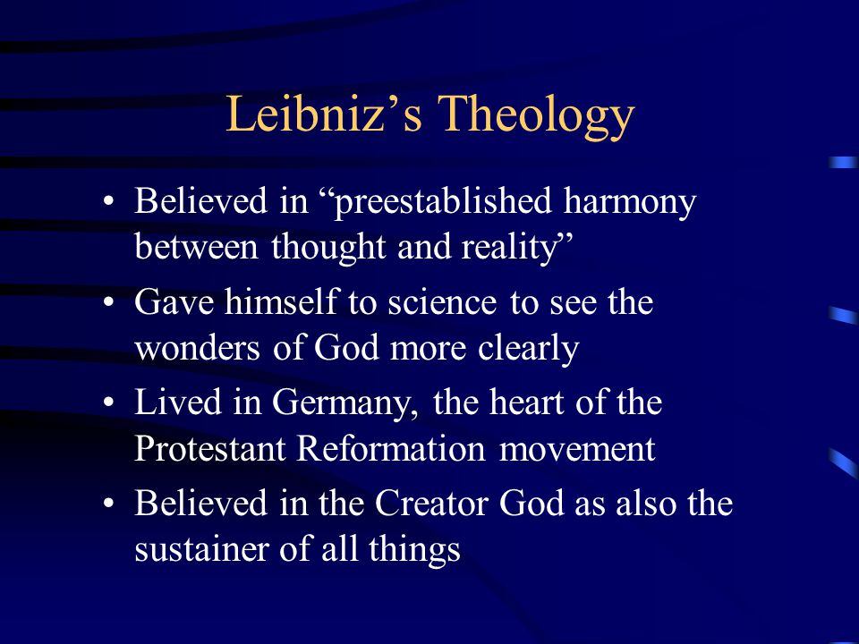 Leibniz's Theology Believed in preestablished harmony between thought and reality Gave himself to science to see the wonders of God more clearly.