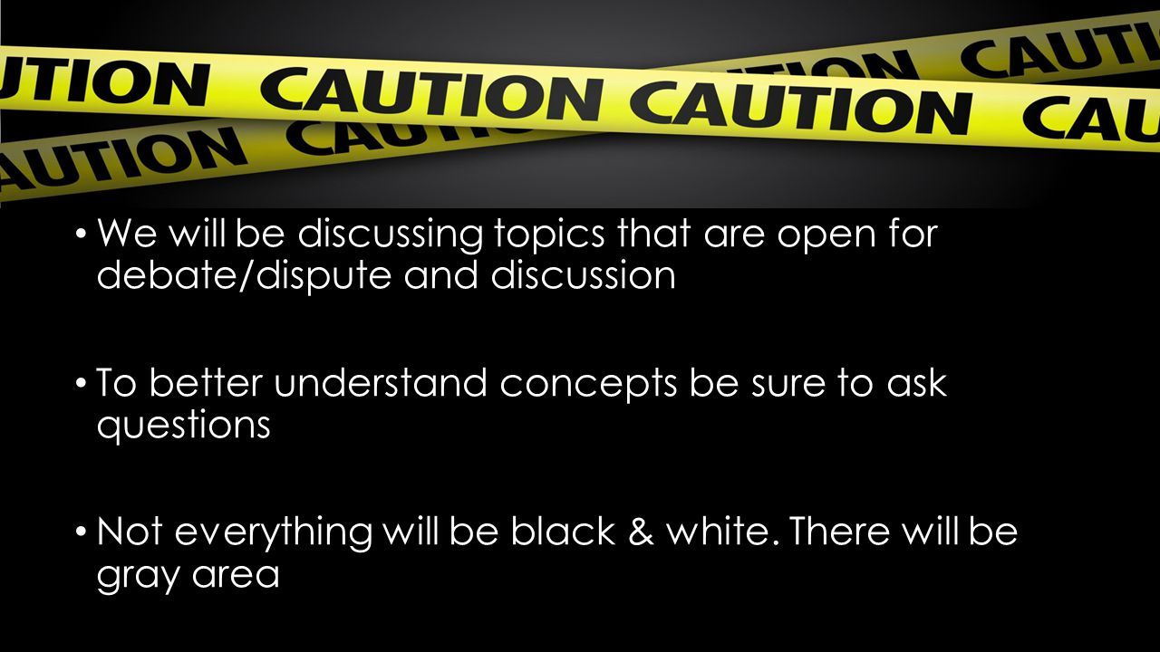 We will be discussing topics that are open for debate/dispute and discussion