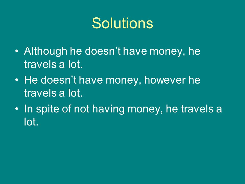 Solutions Although he doesn't have money, he travels a lot.