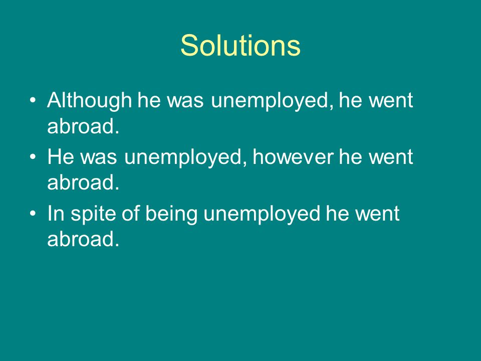 Solutions Although he was unemployed, he went abroad.