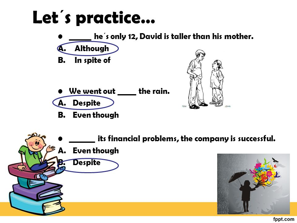 Let´s practice… ______ he´s only 12, David is taller than his mother.