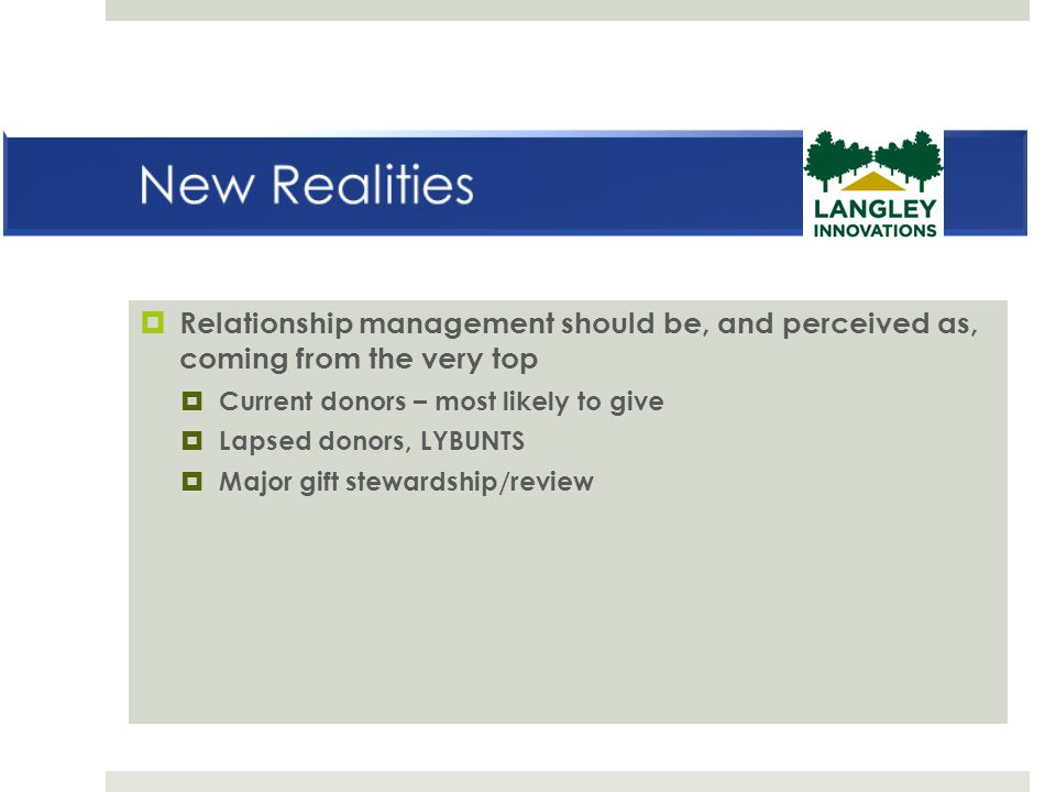 New Realities Relationship management should be, and perceived as, coming from the very top. Current donors – most likely to give.