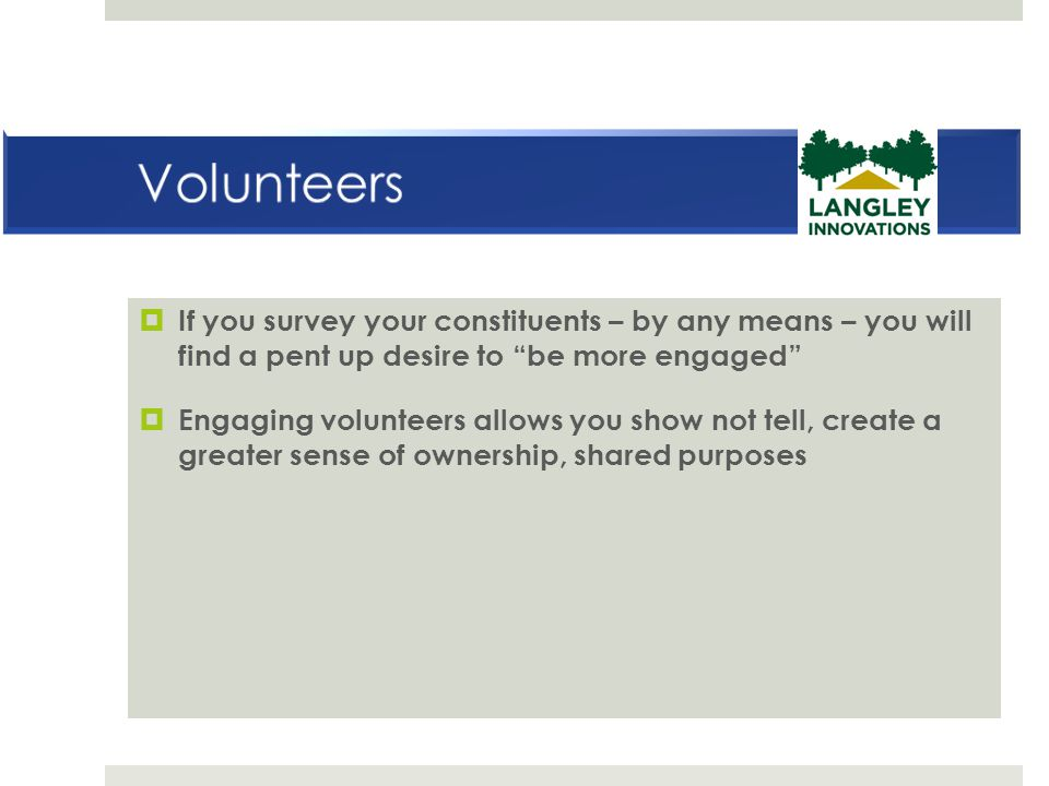 Volunteers If you survey your constituents – by any means – you will find a pent up desire to be more engaged
