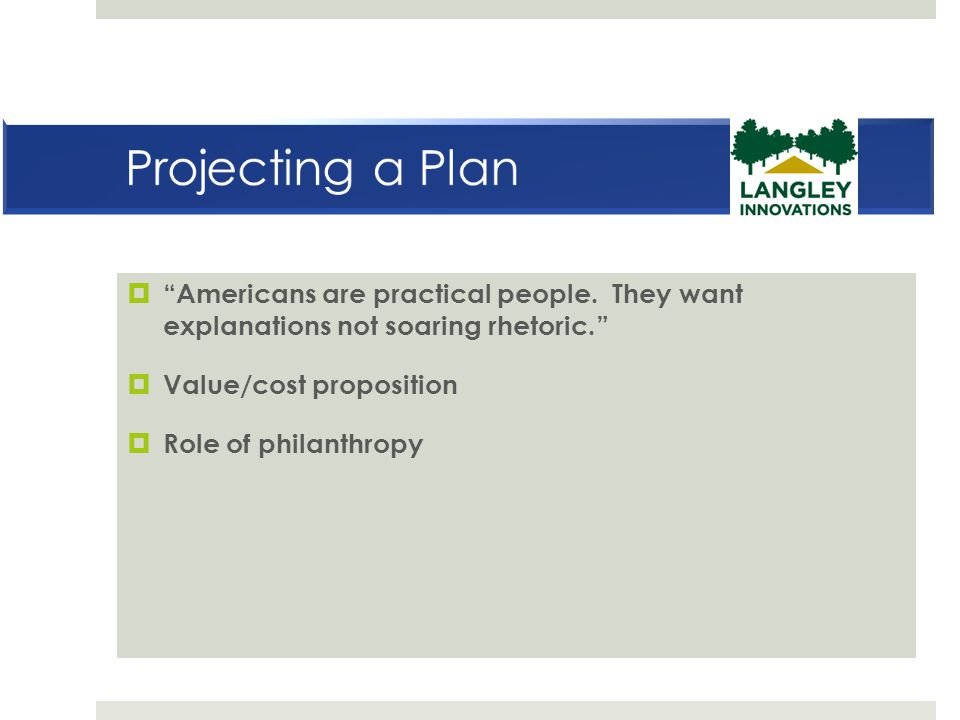 Projecting a Plan Americans are practical people. They want explanations not soaring rhetoric. Value/cost proposition.