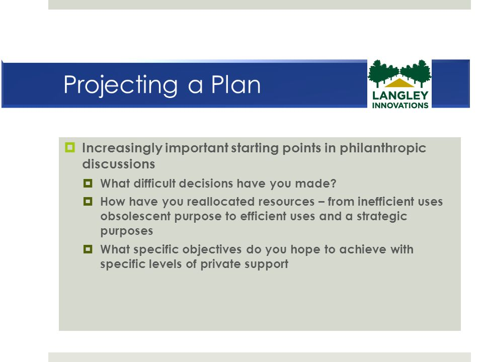 Projecting a Plan Increasingly important starting points in philanthropic discussions. What difficult decisions have you made