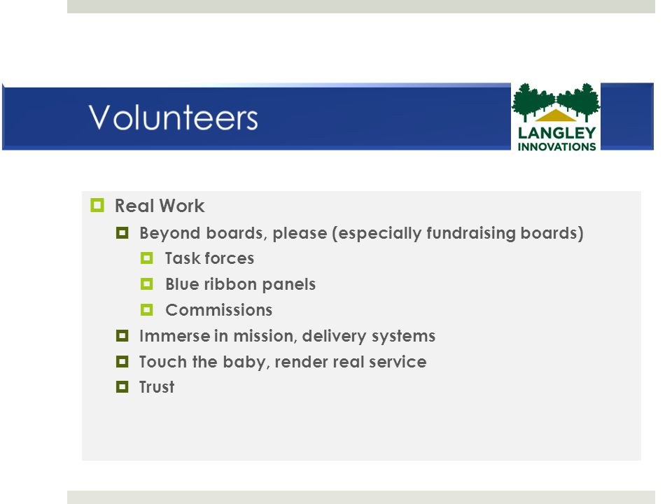Volunteers Real Work. Beyond boards, please (especially fundraising boards) Task forces. Blue ribbon panels.