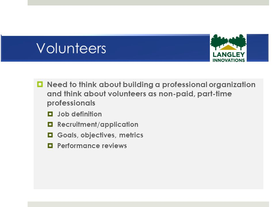 Volunteers Need to think about building a professional organization and think about volunteers as non-paid, part-time professionals.