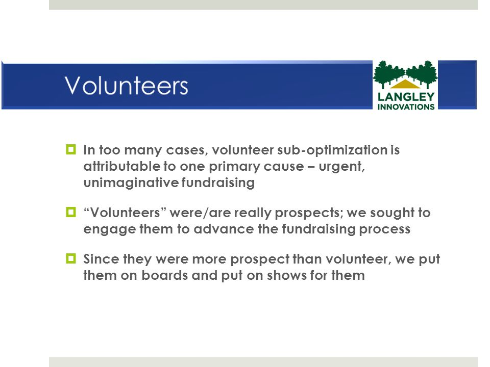 Volunteers In too many cases, volunteer sub-optimization is attributable to one primary cause – urgent, unimaginative fundraising.