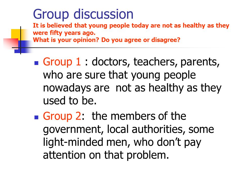 Group discussion It is believed that young people today are not as healthy as they were fifty years ago. What is your opinion Do you agree or disagree