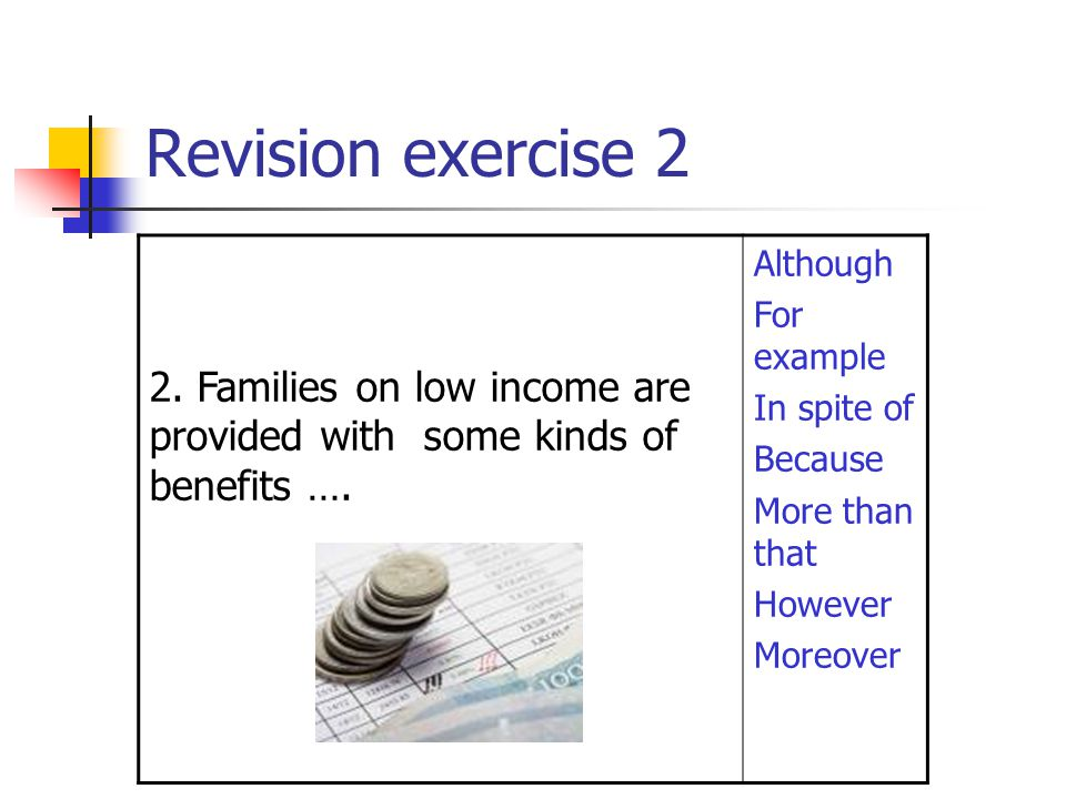 Revision exercise 2 2. Families on low income are provided with some kinds of benefits …. Although.