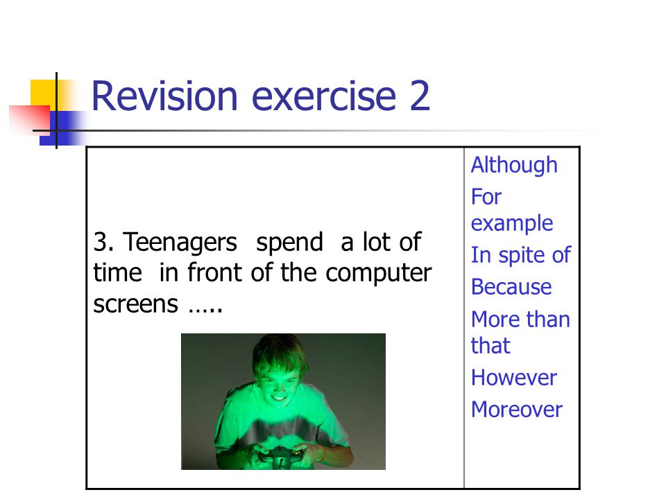 Revision exercise 2 3. Teenagers spend a lot of time in front of the computer screens ….. Although.