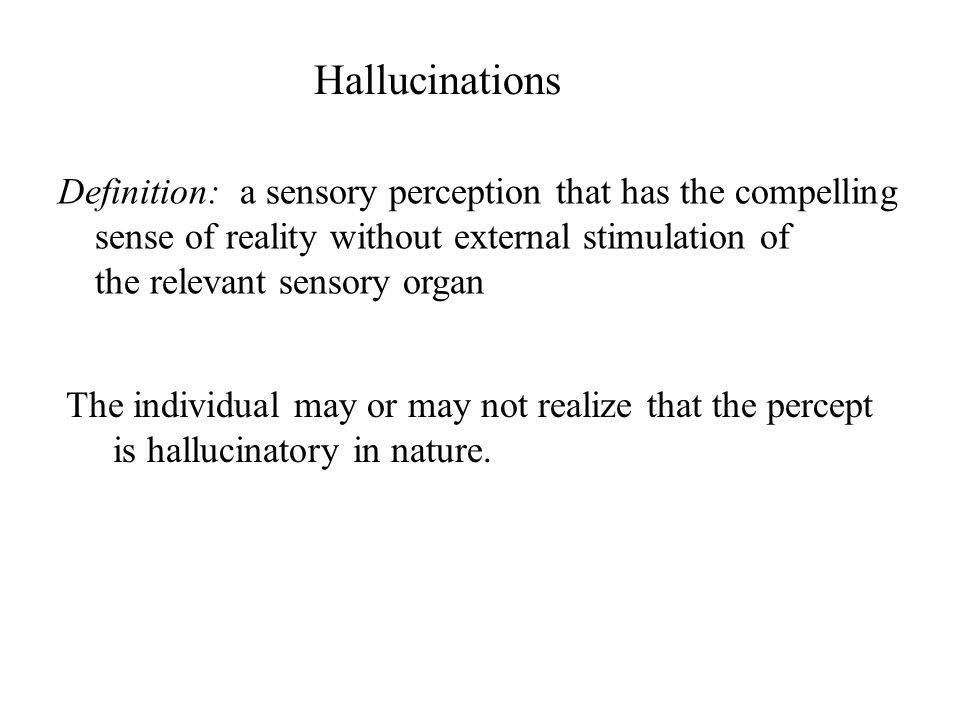 Hallucinations Definition: a sensory perception that has the compelling. sense of reality without external stimulation of.