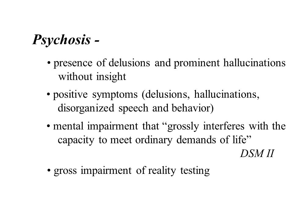 Psychosis - presence of delusions and prominent hallucinations