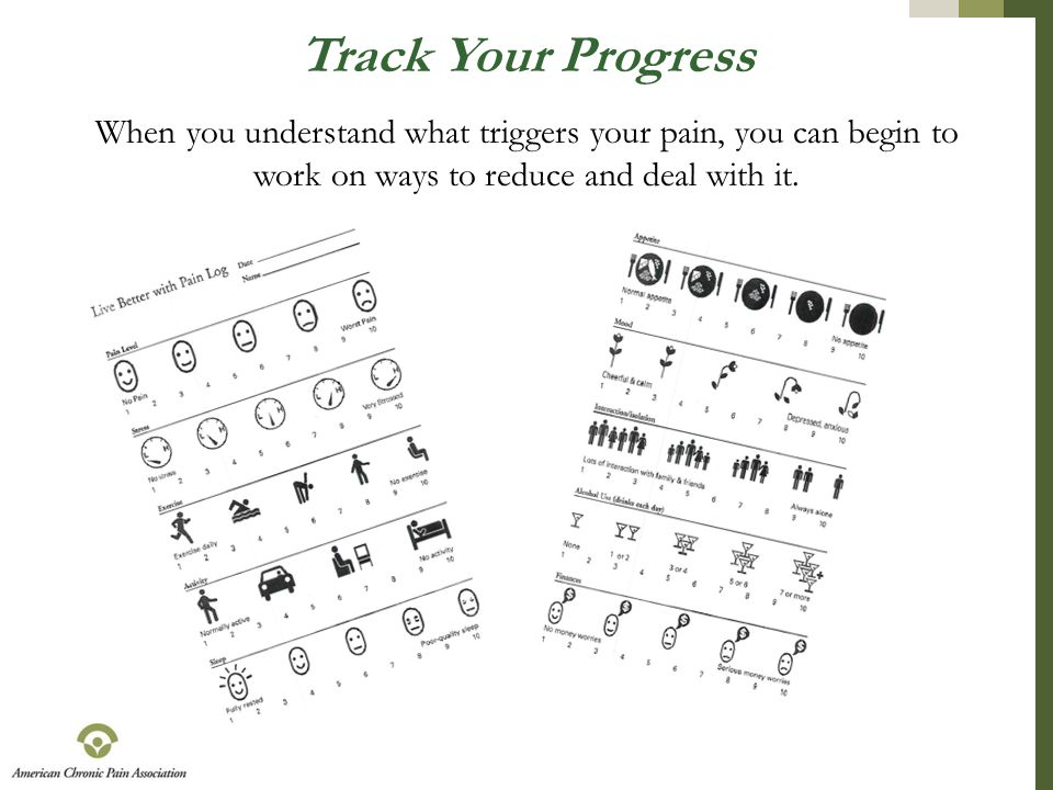 Track Your Progress When you understand what triggers your pain, you can begin to work on ways to reduce and deal with it.