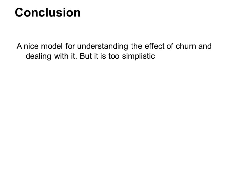 Conclusion A nice model for understanding the effect of churn and dealing with it. But it is too simplistic.