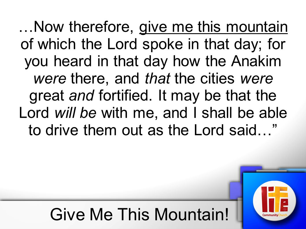 …Now therefore, give me this mountain of which the Lord spoke in that day; for you heard in that day how the Anakim were there, and that the cities were great and fortified. It may be that the Lord will be with me, and I shall be able to drive them out as the Lord said…