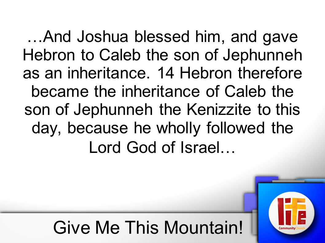 …And Joshua blessed him, and gave Hebron to Caleb the son of Jephunneh as an inheritance. 14 Hebron therefore became the inheritance of Caleb the son of Jephunneh the Kenizzite to this day, because he wholly followed the Lord God of Israel…