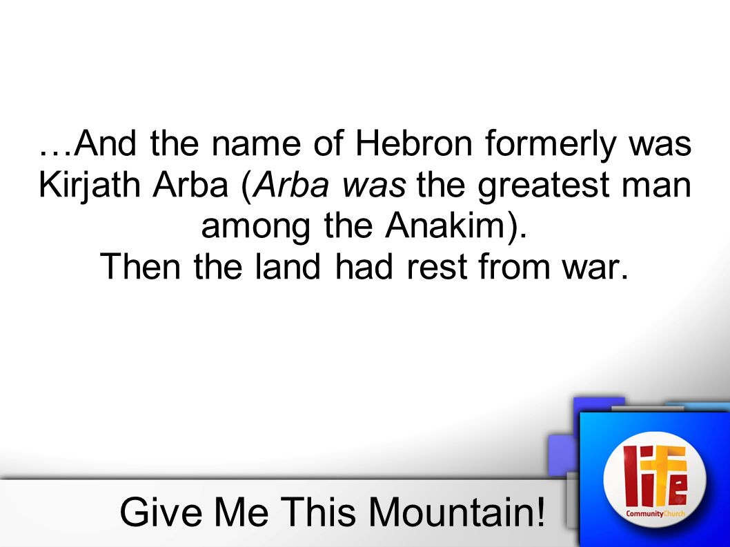 …And the name of Hebron formerly was Kirjath Arba (Arba was the greatest man among the Anakim). Then the land had rest from war.