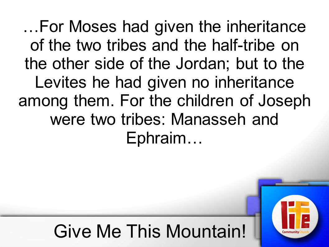 …For Moses had given the inheritance of the two tribes and the half-tribe on the other side of the Jordan; but to the Levites he had given no inheritance among them. For the children of Joseph were two tribes: Manasseh and Ephraim…