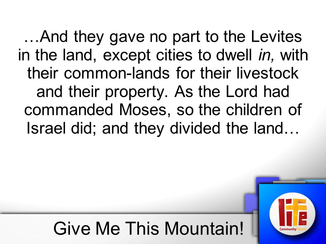 …And they gave no part to the Levites in the land, except cities to dwell in, with their common-lands for their livestock and their property. As the Lord had commanded Moses, so the children of Israel did; and they divided the land…
