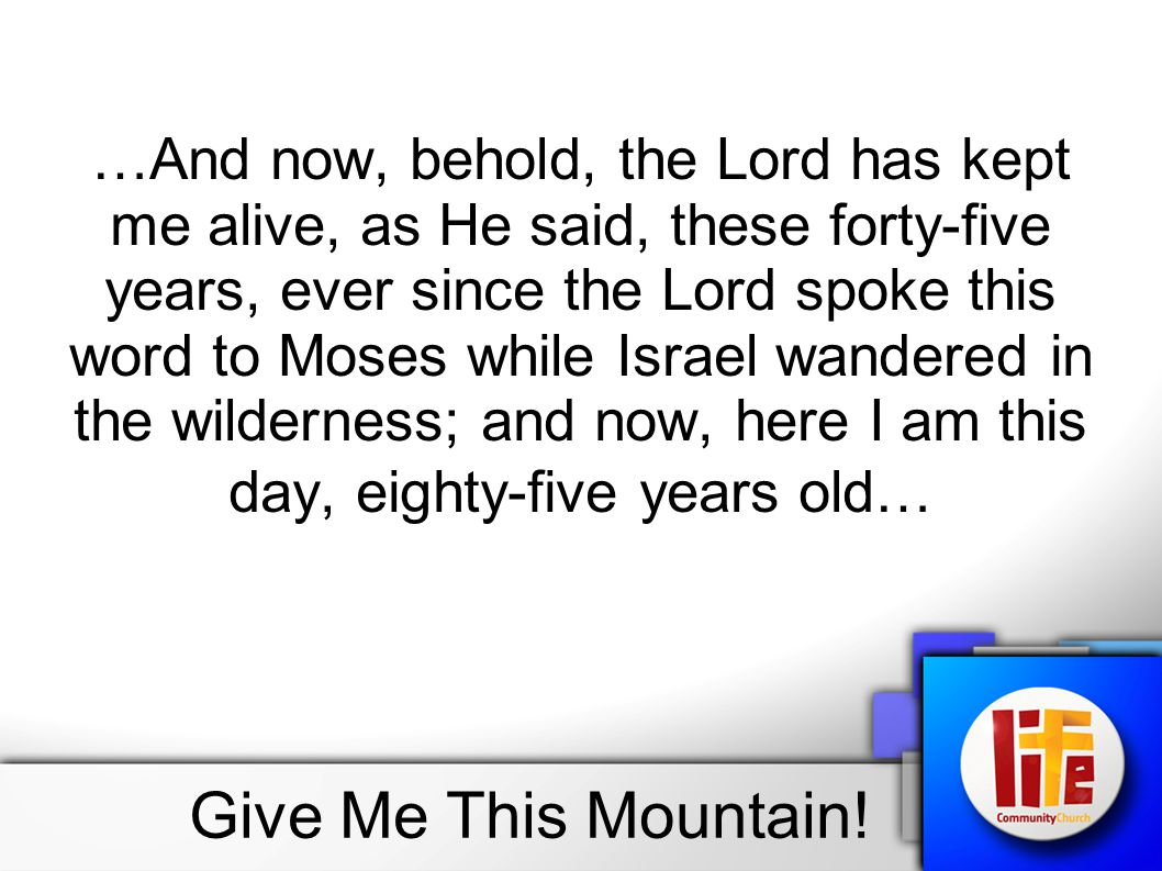 …And now, behold, the Lord has kept me alive, as He said, these forty-five years, ever since the Lord spoke this word to Moses while Israel wandered in the wilderness; and now, here I am this day, eighty-five years old…