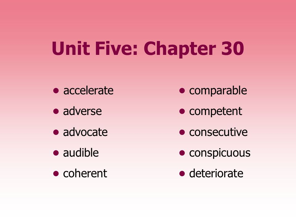 Unit Five: Chapter 30 • accelerate • comparable • adverse • competent