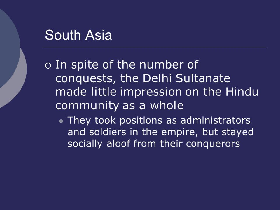 South Asia In spite of the number of conquests, the Delhi Sultanate made little impression on the Hindu community as a whole.