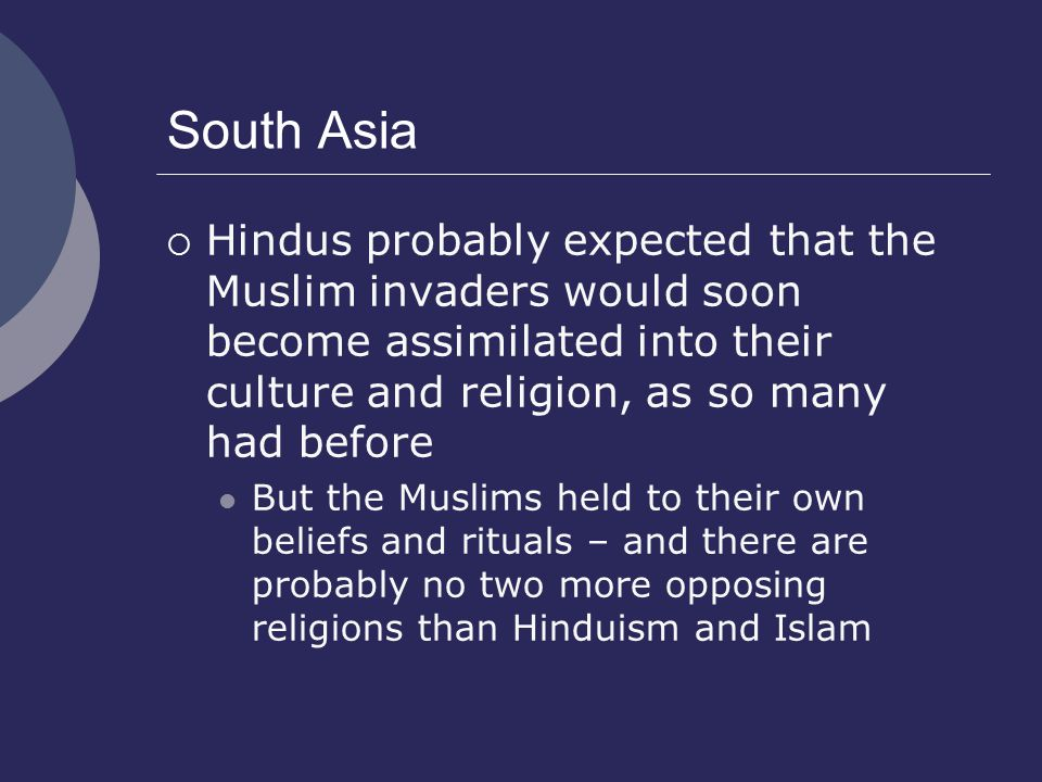South Asia Hindus probably expected that the Muslim invaders would soon become assimilated into their culture and religion, as so many had before.