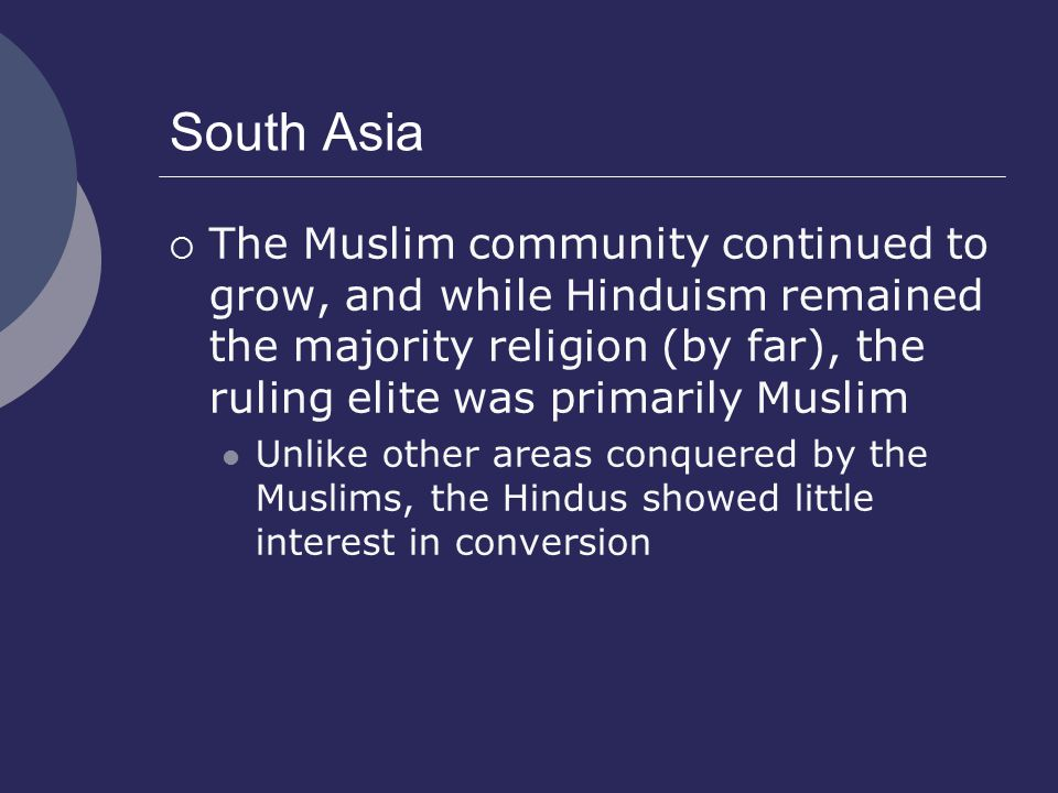 South Asia The Muslim community continued to grow, and while Hinduism remained the majority religion (by far), the ruling elite was primarily Muslim.