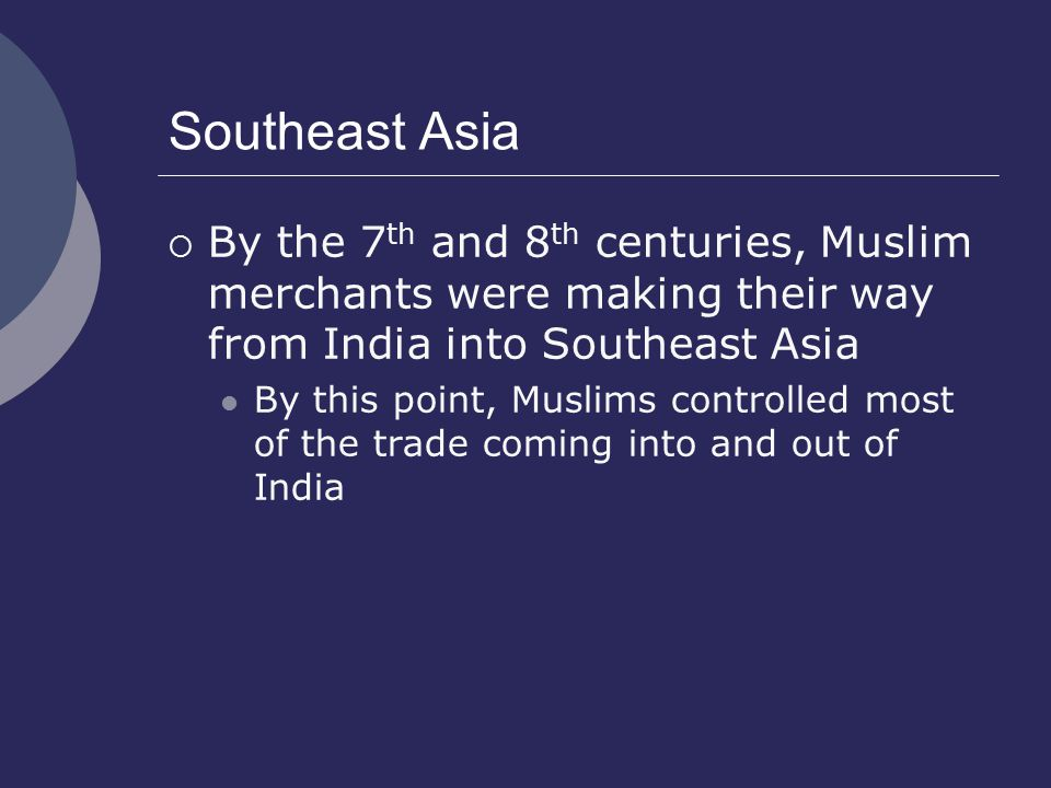 Southeast Asia By the 7th and 8th centuries, Muslim merchants were making their way from India into Southeast Asia.