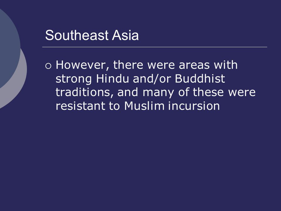 Southeast Asia However, there were areas with strong Hindu and/or Buddhist traditions, and many of these were resistant to Muslim incursion.