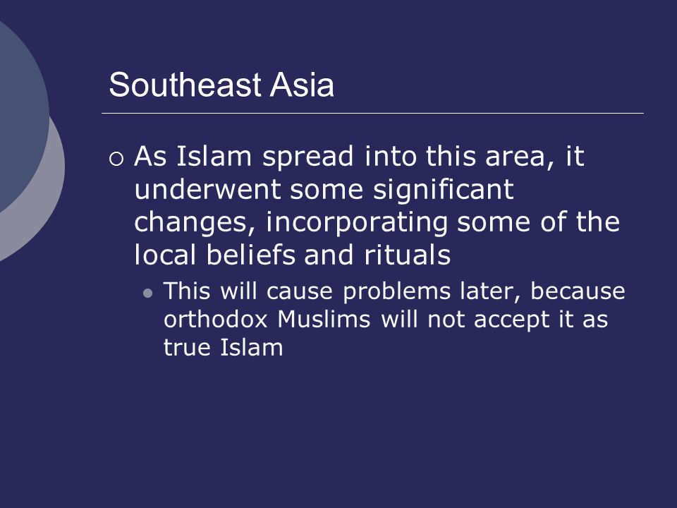 Southeast Asia As Islam spread into this area, it underwent some significant changes, incorporating some of the local beliefs and rituals.