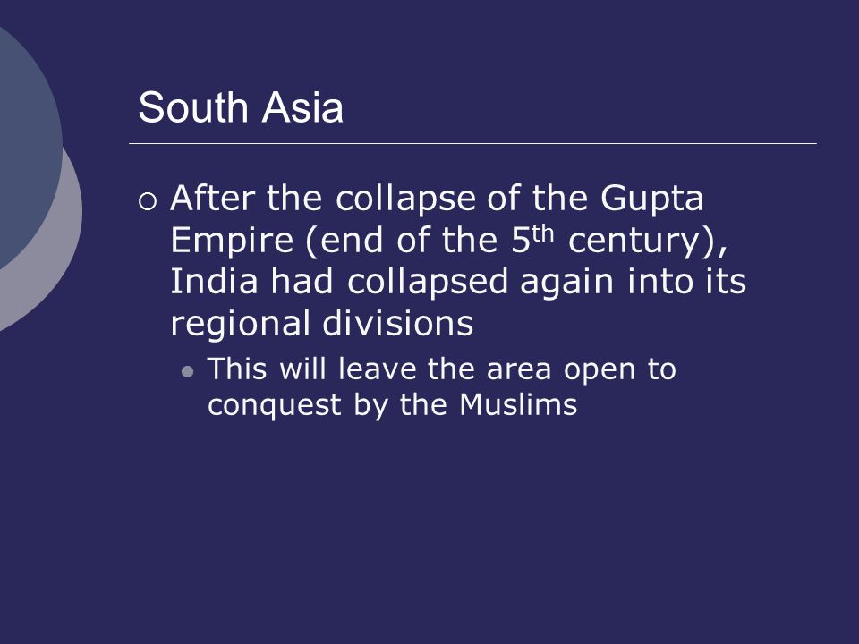 South Asia After the collapse of the Gupta Empire (end of the 5th century), India had collapsed again into its regional divisions.