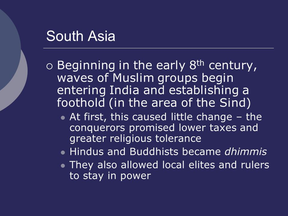 South Asia Beginning in the early 8th century, waves of Muslim groups begin entering India and establishing a foothold (in the area of the Sind)